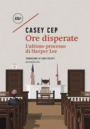 copertina Ore disperate : l'ultimo processo di Harper Lee
