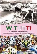 copertina W tutti : il Giro d'Italia sconosciuto : avventure, volti e nomi di tutti i girini, (1909-2011)